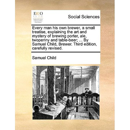 Every Man His Own Brewer, a Small Treatise, Explaining the Art and Mystery of Brewing Porter, Ale, Twopenny and Table-Beer; ... by Samuel Child, Brewer. Third Edition, Carefully Revised.