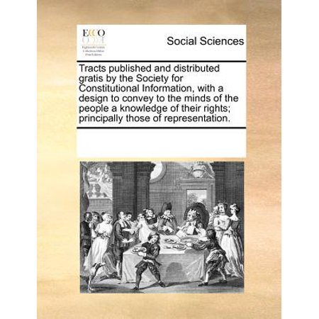 - Tracts Published and Distributed Gratis by the Society for Constitutional Information, with a Design to Convey to the Minds of the People a Knowledge of Their Rights; Principally Those of Representation.