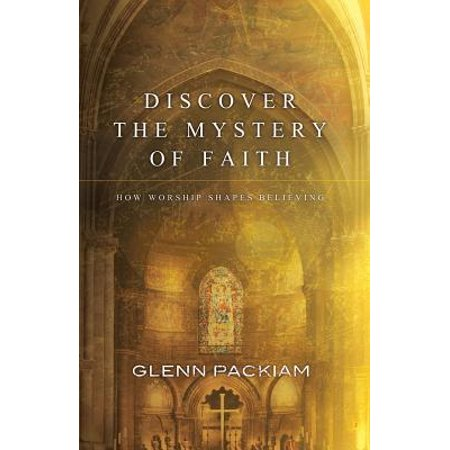 Discover the Mystery of Faith : How Worship Shapes Believing