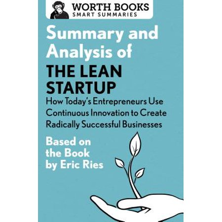 Summary and Analysis of the Lean Startup: How Today's Entrepreneurs Use Continuous Innovation to Create Radically Successful Businesses : Based on the Book by Eric (Best New Start Up Business)