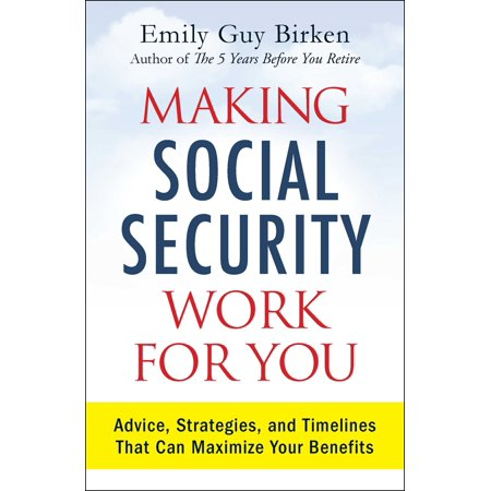 Making Social Security Work for You : Advice, Strategies, and Timelines That Can Maximize Your (Social Security Strategies For Couples The New Rulebook)
