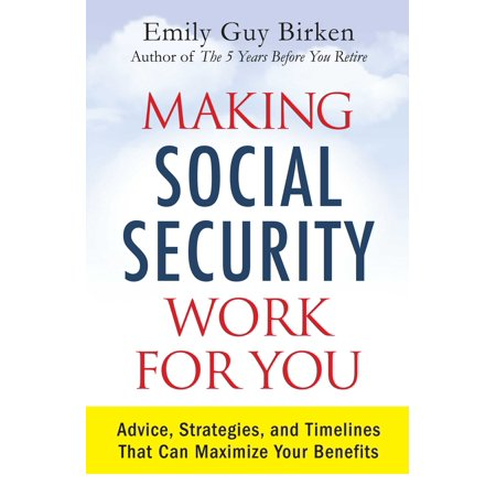 Making Social Security Work For You   Advice  Strategies  And Timelines That Can Maximize Your Benefits