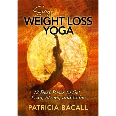 Easy Weight Loss Yoga: 12 Best Poses to Get Lean, Strong and Calm -