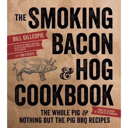 The Smoking Bacon & Hog Cookbook : The Whole Pig & Nothing But the Pig BBQ
