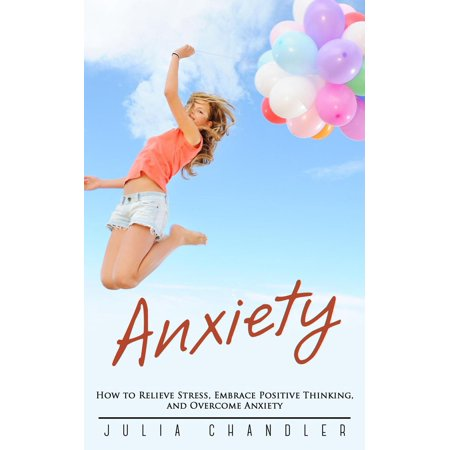 Anxiety: How to Relieve Stress, Embrace Positive Thinking, and Overcome Anxiety -