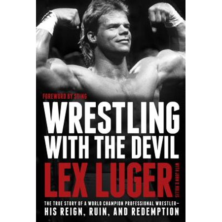 Wrestling with the Devil : The True Story of a World Champion Professional Wrestler--His Reign, Ruin, and