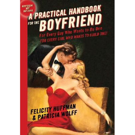 A Practical Handbook for the Boyfriend : For Every Guy Who Wants to Be One/For Every Girl Who Wants to Build