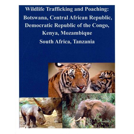 Wildlife Trafficking and Poaching: Botswana, Central African Republic, Democratic Republic of the Congo, Kenya, Mozambique South Africa, Tanzania