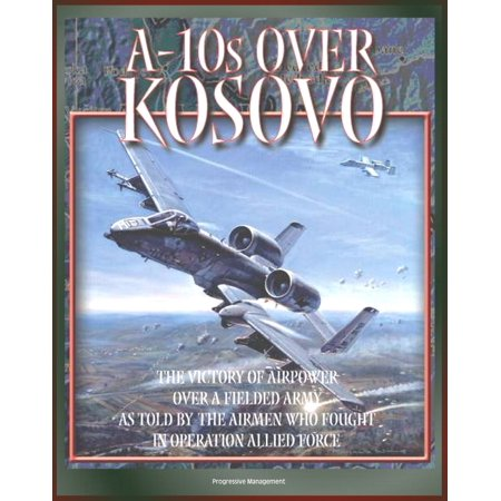 A-10s over Kosovo: The Victory of Airpower over a Fielded Army as Told by  the Airmen Who Fought in Operation Allied Force - Warthogs in Battle - eBook