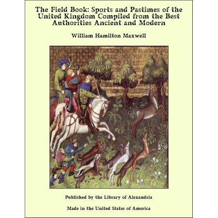 The Field Book: Sports and Pastimes of the United Kingdom Compiled from the Best Authorities Ancient and Modern -