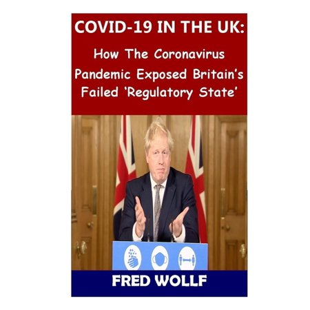 Covid-19 in the UK: How The Coronavirus Pandemic Exposed Britain's Failed 'Regulatory State' (Paperback)