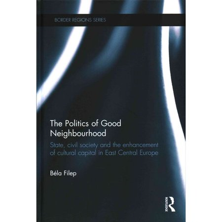 The Politics Of Good Neighbourhood  State  Civil Society And The Enhancement Of Cultural Capital In East Central Europe