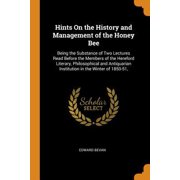 Hints on the History and Management of the Honey Bee: Being the Substance of Two Lectures Read Before the Members of the Hereford Literary, Philosophi Paperback