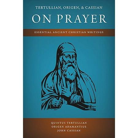 Tertullian, Origen, and Cassian on Prayer : Essential Ancient Christian Writings