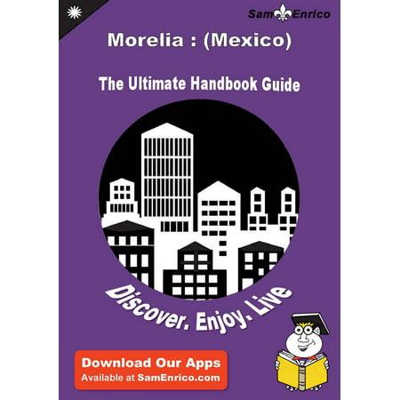 Ultimate Handbook Guide to Morelia : (Mexico) Travel Guide - eBook (Mi Morelia)