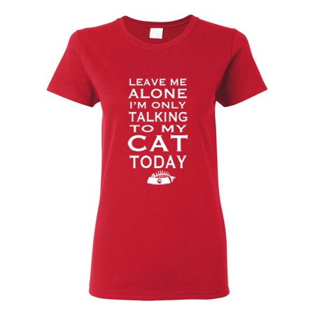 Leave Me Alone I'm Only Talking to My Cat Today Womens Graphic Tees T-Shirt - Cat Woman