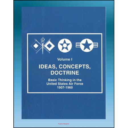 Ideas, Concepts, Doctrine: Basic Thinking in the United States Air Force 1907-1960 - Volume One, Early Days, World War II, Nuclear Weapons, Missiles, Space, Strategic Implications -