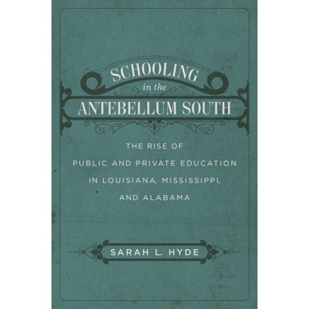 Schooling In The Antebellum South   The Rise Of Public And Private Education In Louisiana  Mississippi  And Alabama