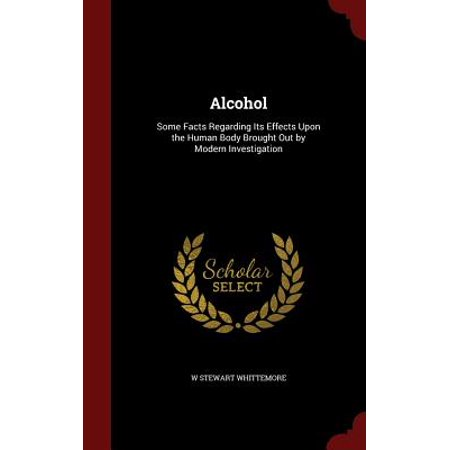 Alcohol : Some Facts Regarding Its Effects Upon the Human Body Brought Out by Modern
