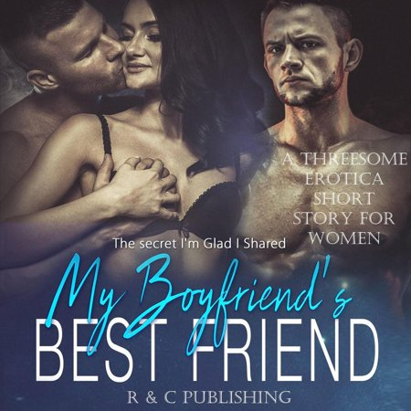 My Boyfriend's Best Friend: The Secret I'm Glad I Shared - A Threesome Erotica Short Story for Women -