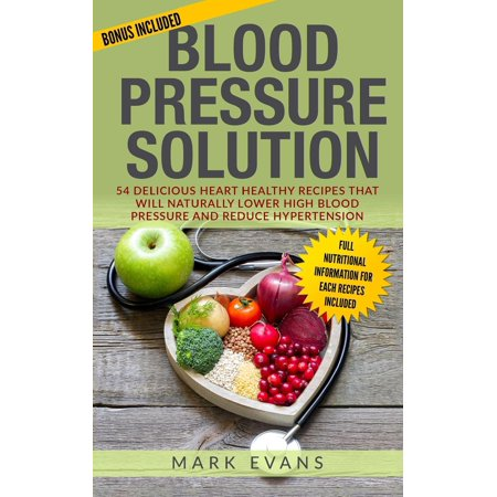 Blood Pressure: Blood Pressure: Blood Pressure Solution: 54 Delicious Heart Healthy Recipes That Will Naturally Lower High Blood Pressure and Reduce Hypertension (Paperback)