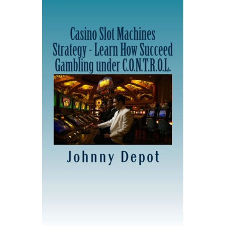 Casino Slot Machines Strategy: Learn How Succeed Gambling under C.O.N.T.R.O.L. - eBook