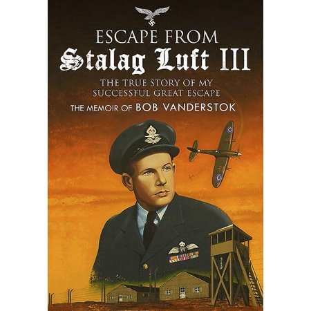 Escape from Stalag Luft III : The True Story of My Successful Great Escape: The Memoir of Bob (The Real Story Of The Great Escape)