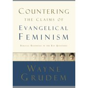 Countering the Claims of Evangelical Feminism : Biblical Responses to the Key Questions