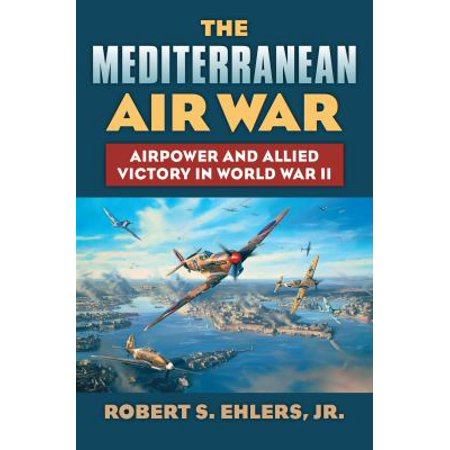 The Mediterranean Air War  Airpower And Allied Victory In World War Ii