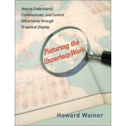 Picturing the Uncertain World: How to Understand, Communicate, and Control Uncertainty Through Graphical Display (Paperback)