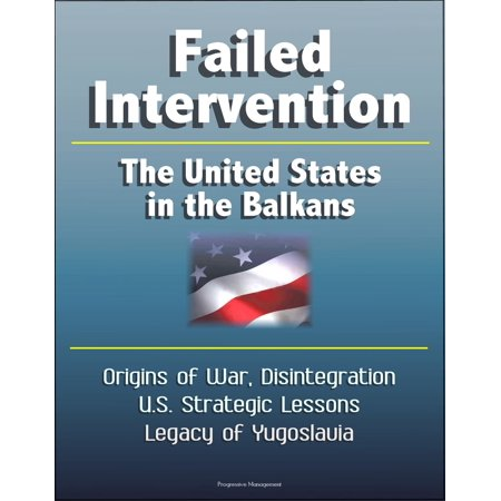 Failed Intervention: The United States in the Balkans - Origins of War, Disintegration, U.S. Strategic Lessons, Legacy of Yugoslavia -
