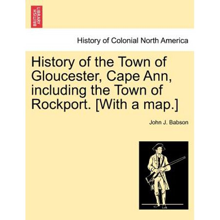 History of the Town of Gloucester, Cape Ann, Including the Town of Rockport. [With a