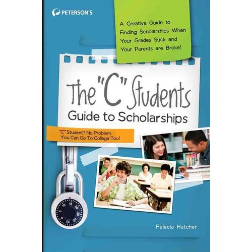 "The ""C"" Students Guide to Scholarships: A Creative Guide to Finding Scholarships When Your Grades Suck and Your Parents Are Broke!"
