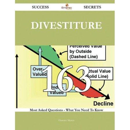 Divestiture 163 Success Secrets   163 Most Asked Questions On Divestiture   What You Need To Know
