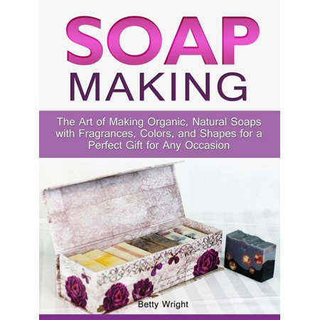 Soap Making: The Art of Making Organic, Natural Soaps with Fragrances, Colors, and Shapes for a Perfect Gift for Any Occasion - eBook