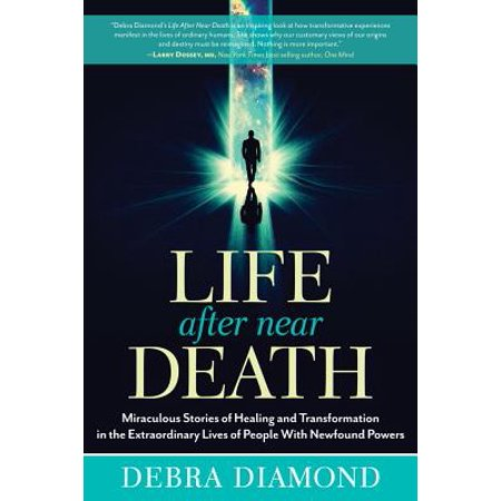 Life After Near Death : Miraculous Stories of Healing and Transformation in the Extraordinary Lives of People with Newfound (People Coming Back To Life After Death)