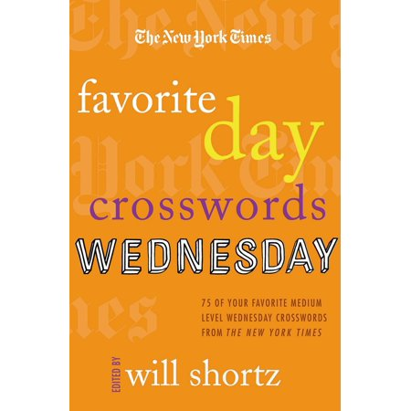The New York Times Favorite Day Crosswords: Wednesday : 75 of Your Favorite Medium-Level Wednesday Crosswords from The New York Times