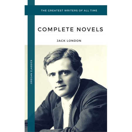 London, Jack: The Complete Novels (Oregan Classics) (The Greatest Writers of All Time) -