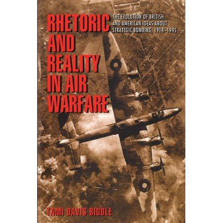 Rhetoric and Reality in Air Warfare : The Evolution of British and American Ideas about Strategic Bombing,