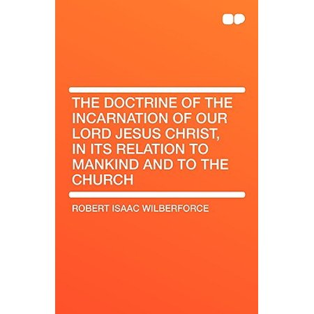 The Doctrine of the Incarnation of Our Lord Jesus Christ, in Its Relation to Mankind and to the (Church Of Our Lord Jesus Christ Doctrine)