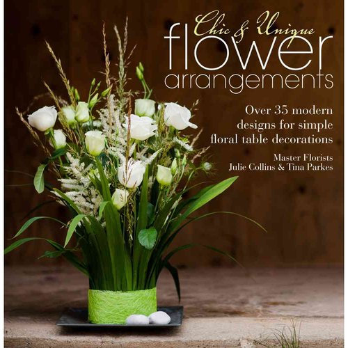 Chic & Unique Flower Arrangements: Over 35 Moderns Designs for Simple Floral Table Decorations