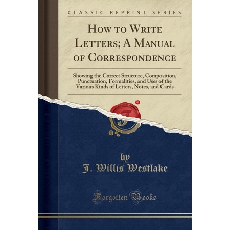 (How to Write Letters; A Manual of Correspondence : Showing the Correct Structure, Composition, Punctuation, Formalities, and Uses of the Various Kinds of Letters, Notes, and Cards (Classic Reprint))