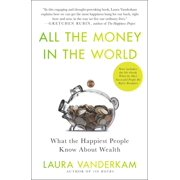 All the Money in the World : What the Happiest People Know About Wealth