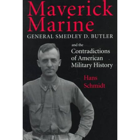 Maverick Marine  General Smedley D  Butler And The Contradictions Of American Military History
