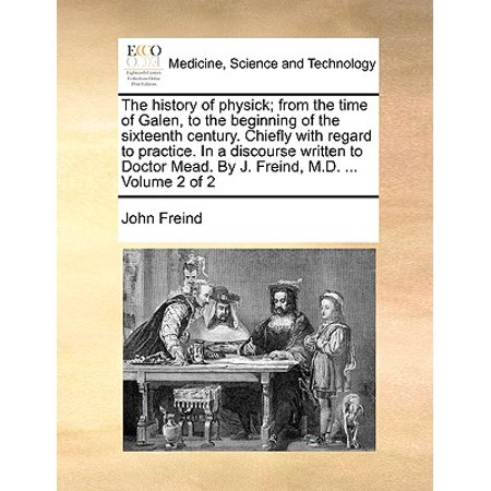 The History of Physick; From the Time of Galen, to the Beginning of the Sixteenth Century. Chiefly with Regard to Practice. in a Discourse Written to Doctor Mead. by J. Freind, M.D. ... Volume 2 of 2