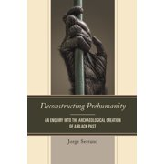 Deconstructing Prehumanity : An Enquiry Into the Archaeological Creation of a Black Past