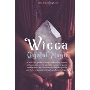 Wicca Crystal Magic: A Wiccan Guide of Magical Healing to Learn the Secrets and the Power of Gems and Stones; A Fundamental Illustration about Crystals and How to Practice Rituals and Spells (Paperbac