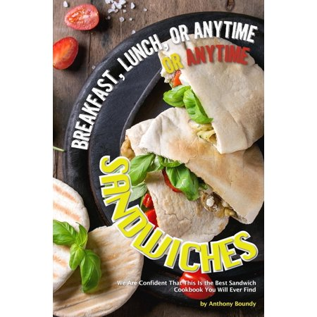 Breakfast, Lunch, or Anytime Sandwiches : We Are Confident That This Is the Best Sandwich Cookbook You Will Ever