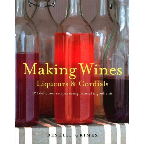 Making Wines, Liqueurs & Cordials: 101 Delicious Recipes Using Natural Ingredients