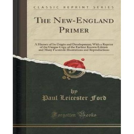 The New England Primer  A History Of Its Origin And Development  With A Reprint Of The Unique Copy Of The Earliest Known Edition And Many Facs